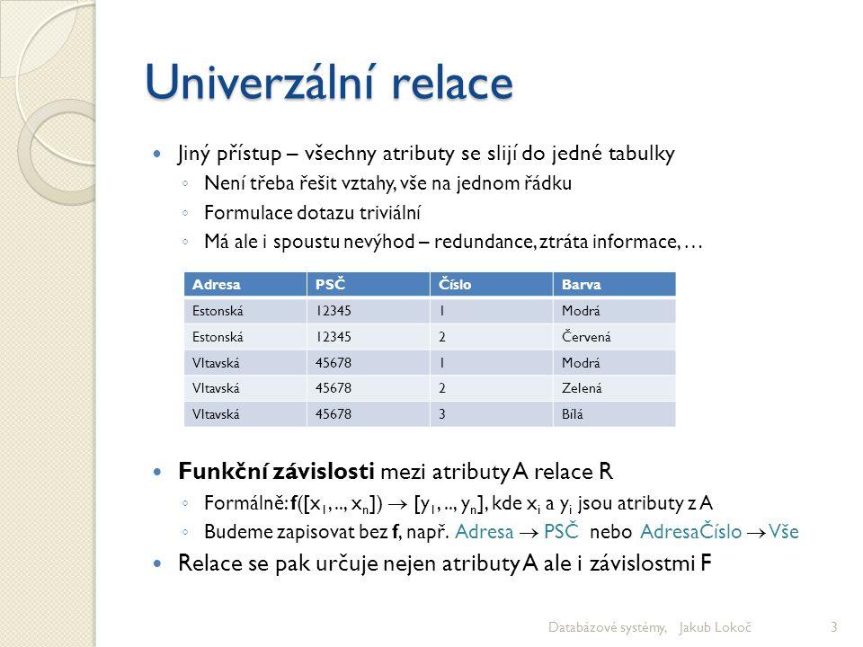 Univerzální relace Jiný přístup – všechny atributy se slijí do jedné tabulky ◦ Není třeba řešit vztahy, vše na jednom řádku ◦ Formulace dotazu triviál