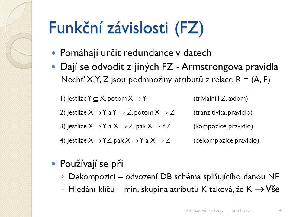 Funkční závislosti (FZ) Pomáhají určit redundance v datech Dají se odvodit z jiných FZ - Armstrongova pravidla Nechť X, Y, Z jsou podmnožiny atributů