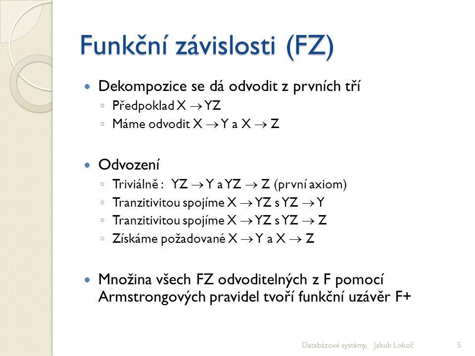 Funkční závislosti (FZ) Dekompozice se dá odvodit z prvních tří ◦ Předpoklad X  YZ ◦ Máme odvodit X  Y a X  Z Odvození ◦ Triviálně : YZ  Y a YZ 