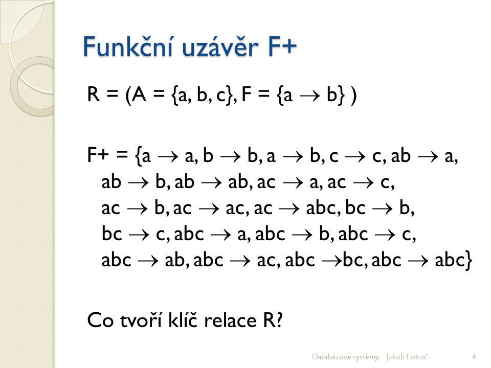 Funkční uzávěr F+ R = (A = {a, b, c}, F = {a  b} ) F+ = {a  a, b  b, a  b, c  c, ab  a, ab  b, ab  ab, ac  a, ac  c, ac  b, ac  ac, ac  a