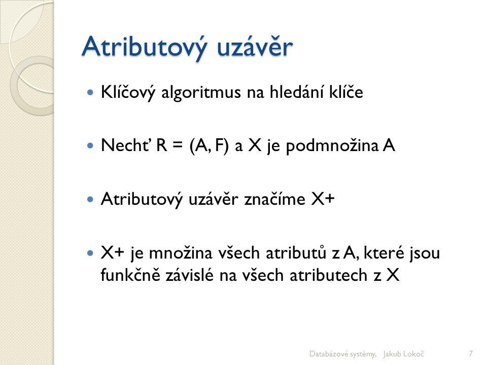 Atributový uzávěr Klíčový algoritmus na hledání klíče Nechť R = (A, F) a X je podmnožina A Atributový uzávěr značíme X+ X+ je množina všech atributů z