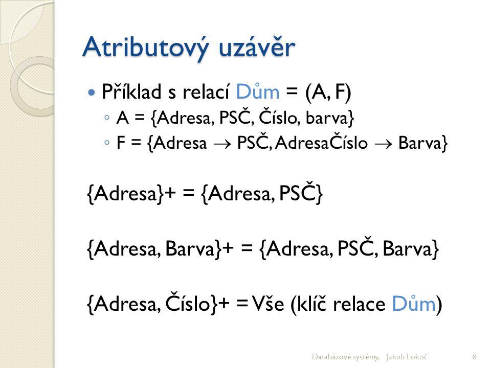 Atributový uzávěr Příklad s relací Dům = (A, F) ◦ A = {Adresa, PSČ, Číslo, barva} ◦ F = {Adresa  PSČ, AdresaČíslo  Barva} {Adresa}+ = {Adresa, PSČ}