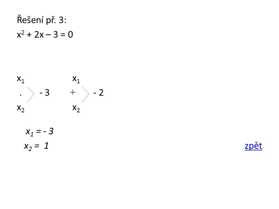 Řešení př. 3: x 2 + 2x – 3 = 0 x 1. - 3 + - 2 x 2 x 1 = - 3 x 2 = 1 zpětzpět