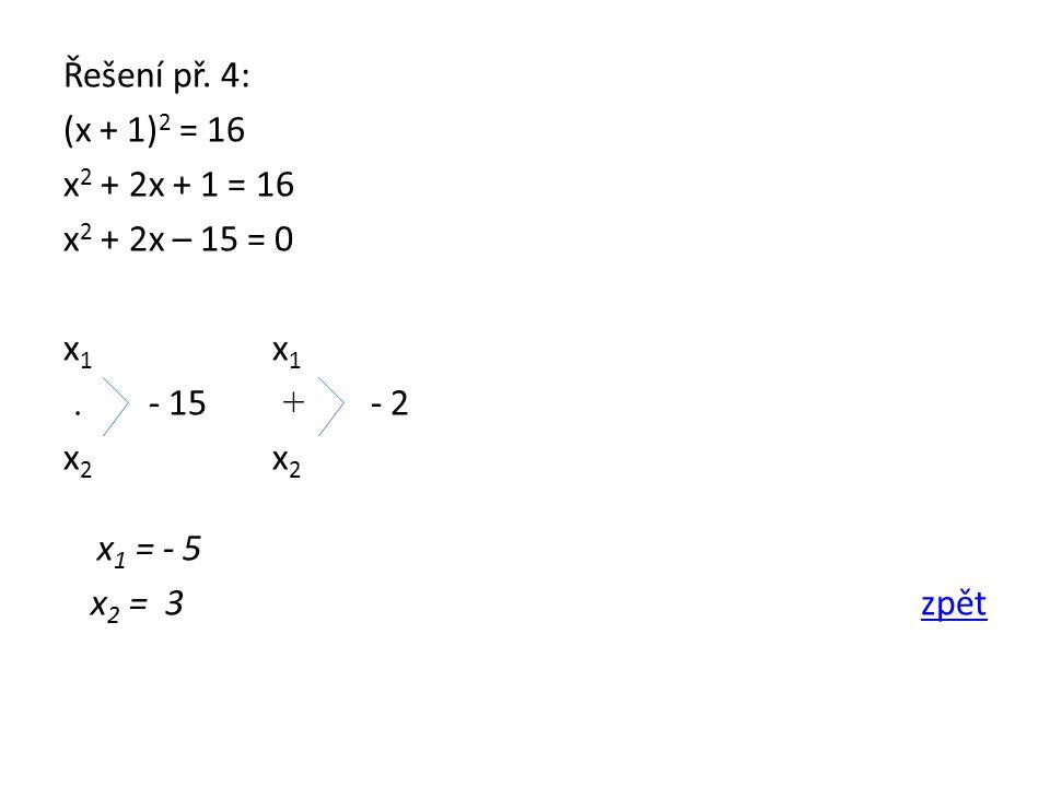 Řešení př. 4: (x + 1) 2 = 16 x 2 + 2x + 1 = 16 x 2 + 2x – 15 = 0 x 1. - 15 + - 2 x 2 x 1 = - 5 x 2 = 3 zpětzpět