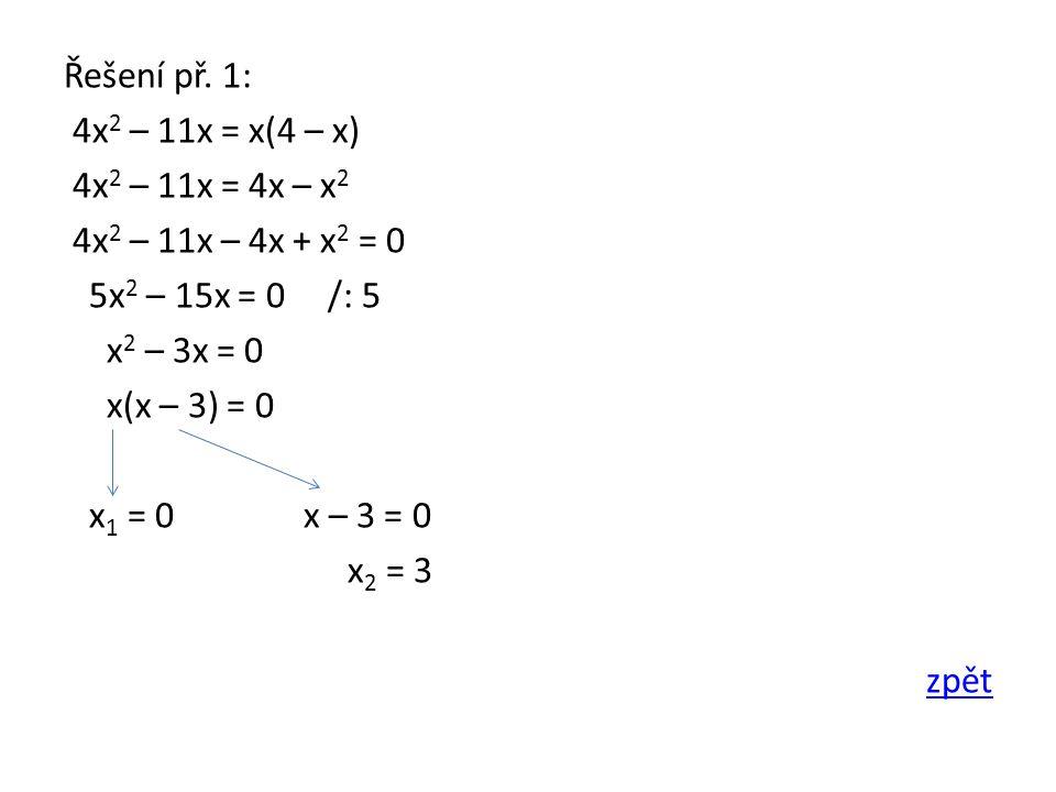 Řešení př. 1: 4x 2 – 11x = x(4 – x) 4x 2 – 11x = 4x – x 2 4x 2 – 11x – 4x + x 2 = 0 5x 2 – 15x = 0 /: 5 x 2 – 3x = 0 x(x – 3) = 0 x 1 = 0 x – 3 = 0 x