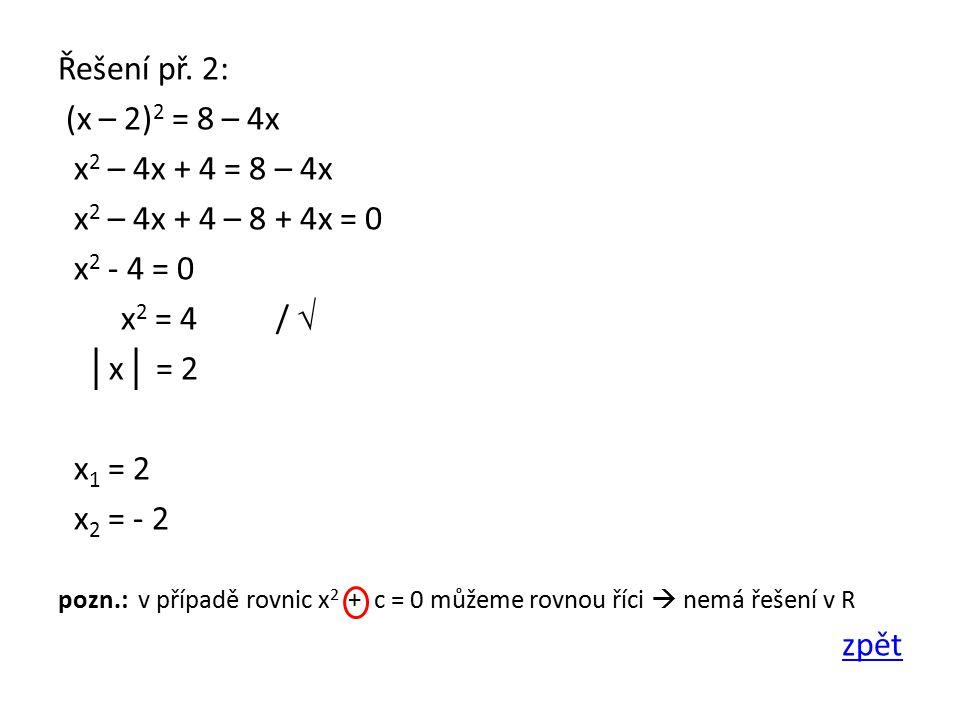 Řešení př. 2: (x – 2) 2 = 8 – 4x x 2 – 4x + 4 = 8 – 4x x 2 – 4x + 4 – 8 + 4x = 0 x 2 - 4 = 0 x 2 = 4 / √ │ x │ = 2 x 1 = 2 x 2 = - 2 pozn.: v případě
