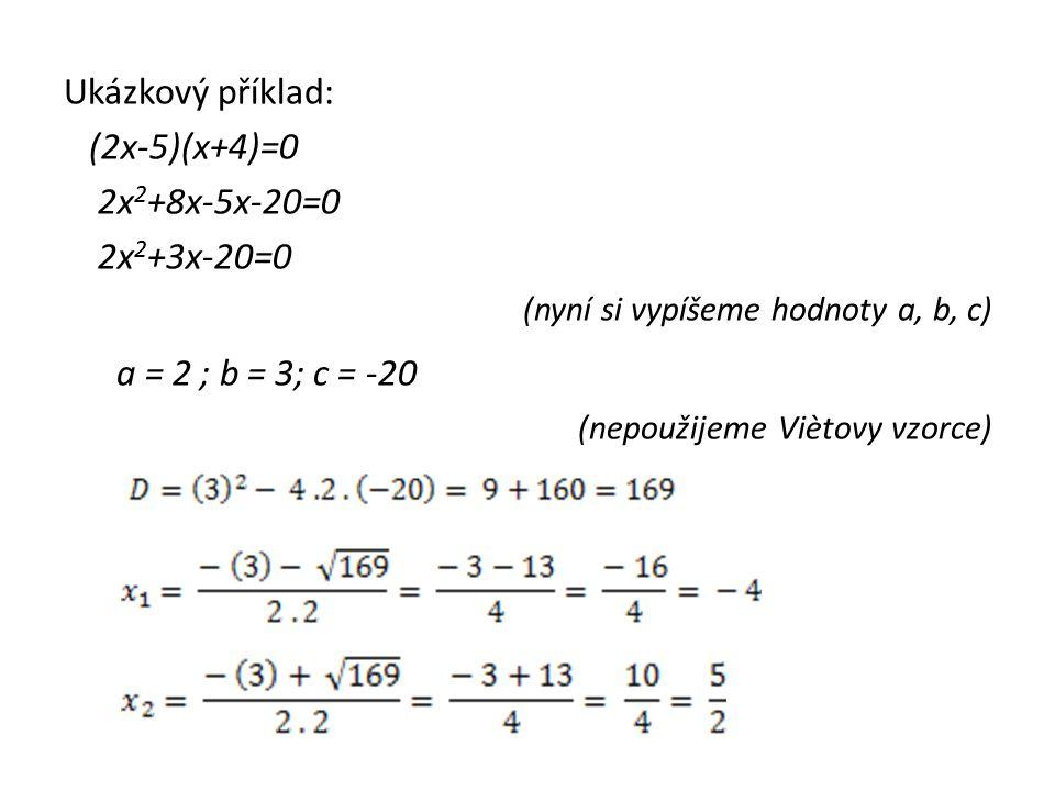 Ukázkový příklad: (2x-5)(x+4)=0 2x 2 +8x-5x-20=0 2x 2 +3x-20=0 (nyní si vypíšeme hodnoty a, b, c) a = 2 ; b = 3; c = -20 (nepoužijeme Viètovy vzorce)