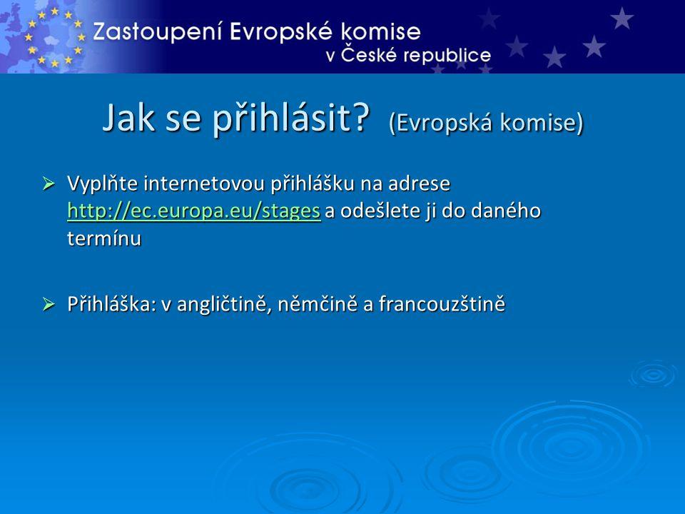 Jak se přihlásit? (Evropská komise)  Vyplňte internetovou přihlášku na adrese http://ec.europa.eu/stages a odešlete ji do daného termínu http://ec.eu