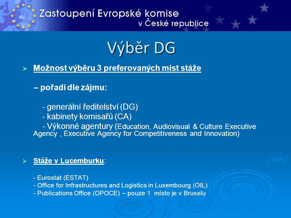 Výběr DG   Možnost výběru 3 preferovaných míst stáže – pořadí dle zájmu: - generální ředitelství (DG) - kabinety komisařů (CA) - Výkonné agentury ( Education, Audiovisual & Culture Executive Agency, Executive Agency for Competitiveness and Innovation)   Stáže v Lucemburku: - Eurostat (ESTAT) - Office for Infrastructures and Logistics in Luxembourg (OIL) - Publications Office (OPOCE) – pouze 1 místo je v Bruselu