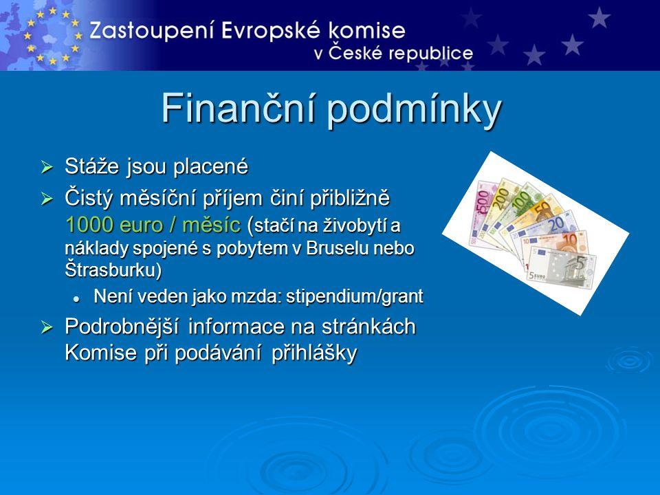 Finanční podmínky  Stáže jsou placené  Čistý měsíční příjem činí přibližně 1000 euro / měsíc ( stačí na živobytí a náklady spojené s pobytem v Bruselu nebo Štrasburku) Není veden jako mzda: stipendium/grant Není veden jako mzda: stipendium/grant  Podrobnější informace na stránkách Komise při podávání přihlášky