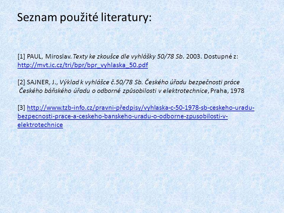 Seznam použité literatury: [1] PAUL, Miroslav. Texty ke zkoušce dle vyhlášky 50/78 Sb. 2003. Dostupné z: http://mvt.ic.cz/tri/bpr/bpr_vyhlaska_50.pdf