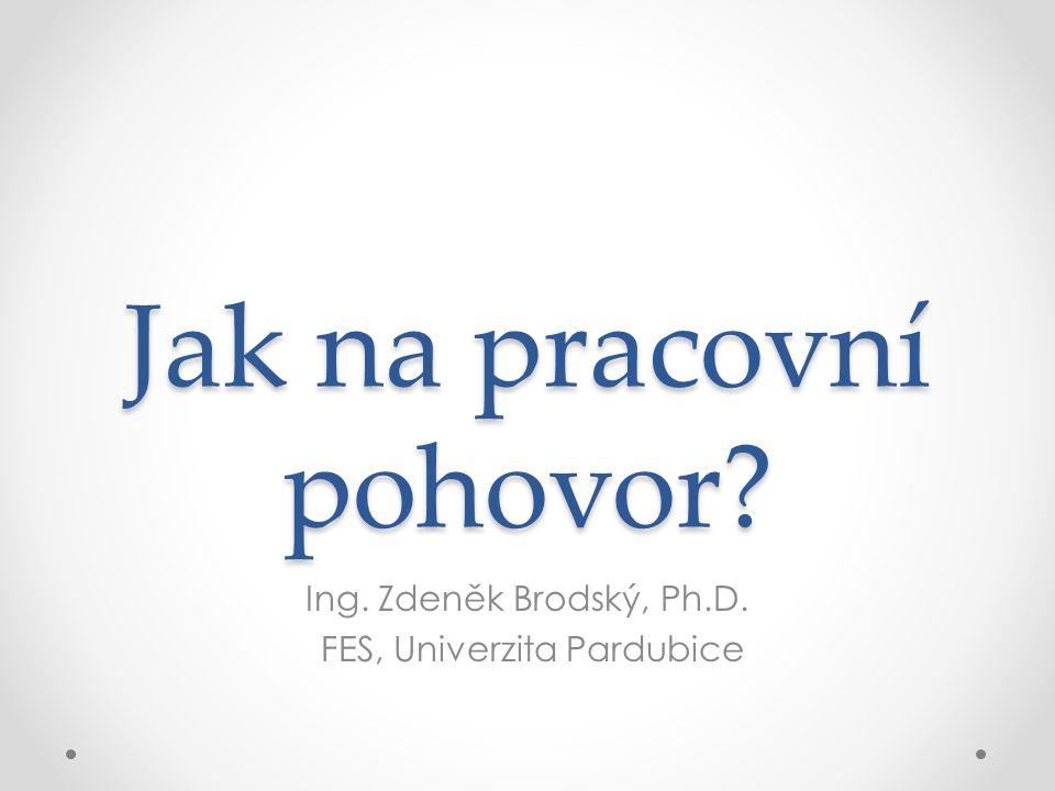 Jak na pracovní pohovor? Ing. Zdeněk Brodský, Ph.D. FES, Univerzita Pardubice