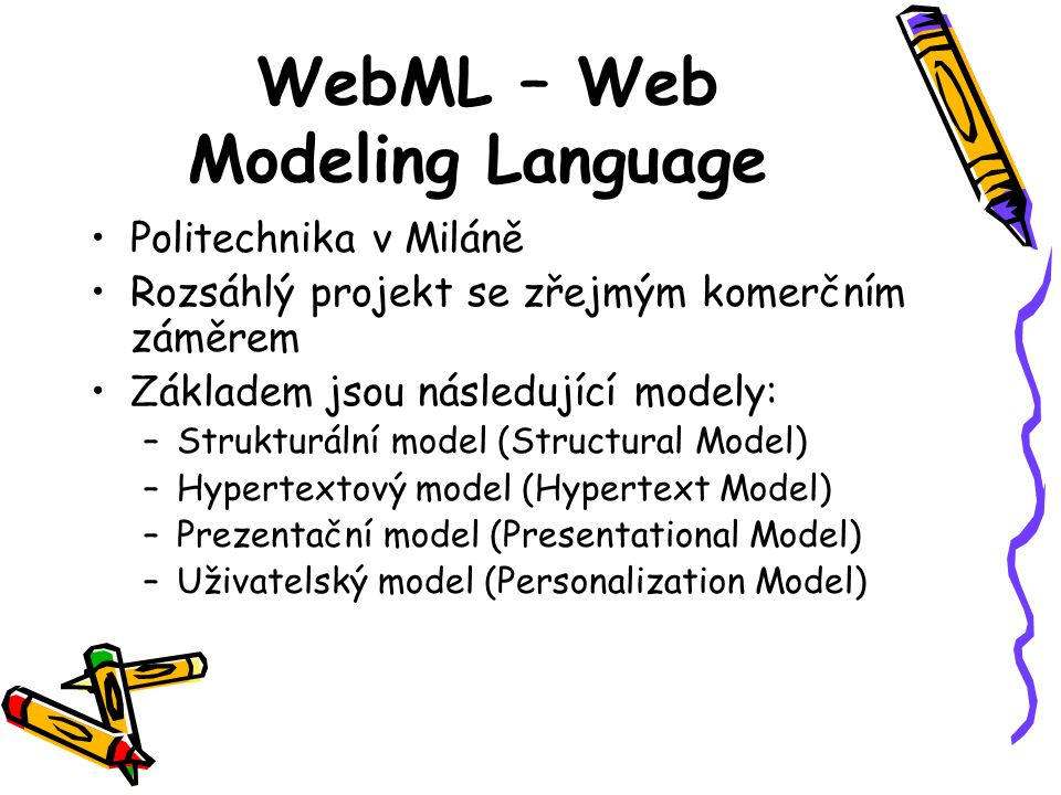 WebML – Web Modeling Language Politechnika v Miláně Rozsáhlý projekt se zřejmým komerčním záměrem Základem jsou následující modely: –Strukturální model (Structural Model) –Hypertextový model (Hypertext Model) –Prezentační model (Presentational Model) –Uživatelský model (Personalization Model)