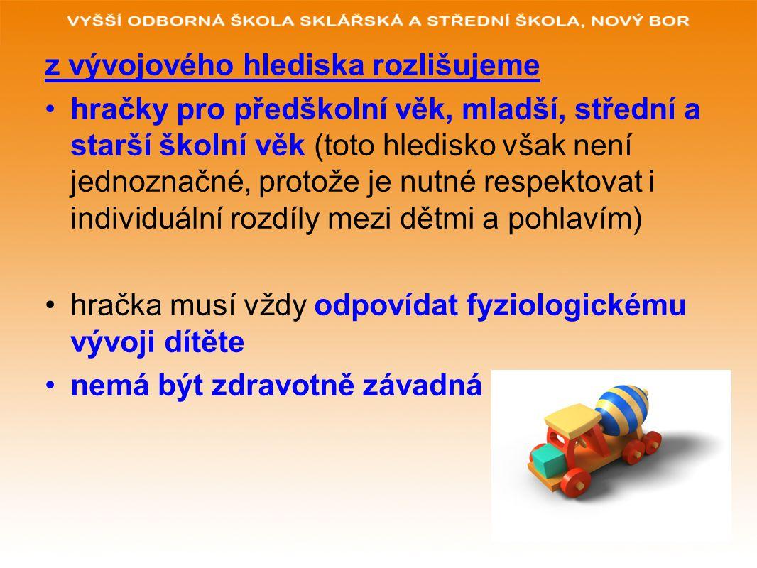 z vývojového hlediska rozlišujeme hračky pro předškolní věk, mladší, střední a starší školní věk (toto hledisko však není jednoznačné, protože je nutné respektovat i individuální rozdíly mezi dětmi a pohlavím) hračka musí vždy odpovídat fyziologickému vývoji dítěte nemá být zdravotně závadná