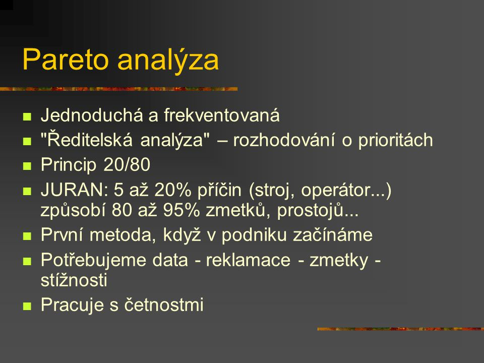 Pareto analýza Jednoduchá a frekventovaná Ředitelská analýza – rozhodování o prioritách Princip 20/80 JURAN: 5 až 20% příčin (stroj, operátor...) způsobí 80 až 95% zmetků, prostojů...