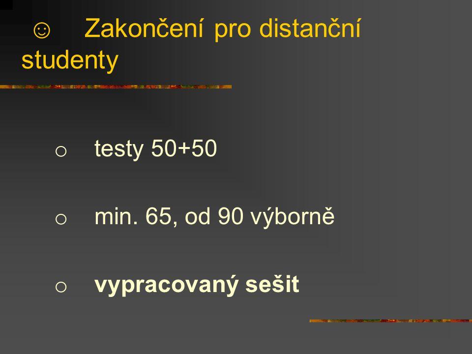 ☺ Zakončení pro distanční studenty o testy 50+50 o min. 65, od 90 výborně o vypracovaný sešit
