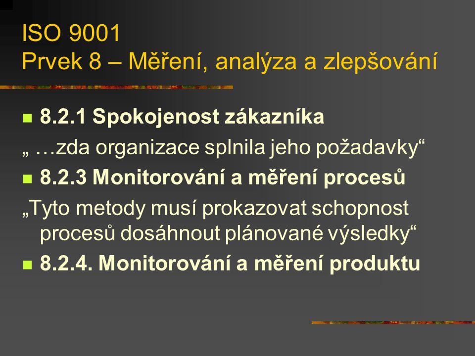 """ISO 9001 Prvek 8 – Měření, analýza a zlepšování 8.2.1 Spokojenost zákazníka """" …zda organizace splnila jeho požadavky 8.2.3 Monitorování a měření procesů """"Tyto metody musí prokazovat schopnost procesů dosáhnout plánované výsledky 8.2.4."""