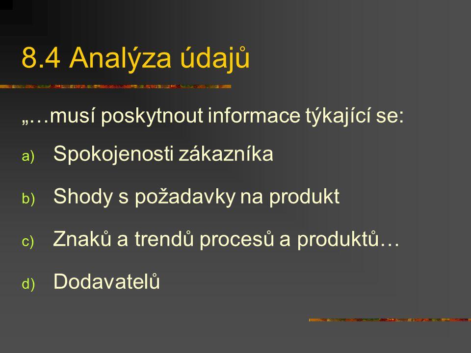 """8.4 Analýza údajů """"…musí poskytnout informace týkající se: a) Spokojenosti zákazníka b) Shody s požadavky na produkt c) Znaků a trendů procesů a produktů… d) Dodavatelů"""