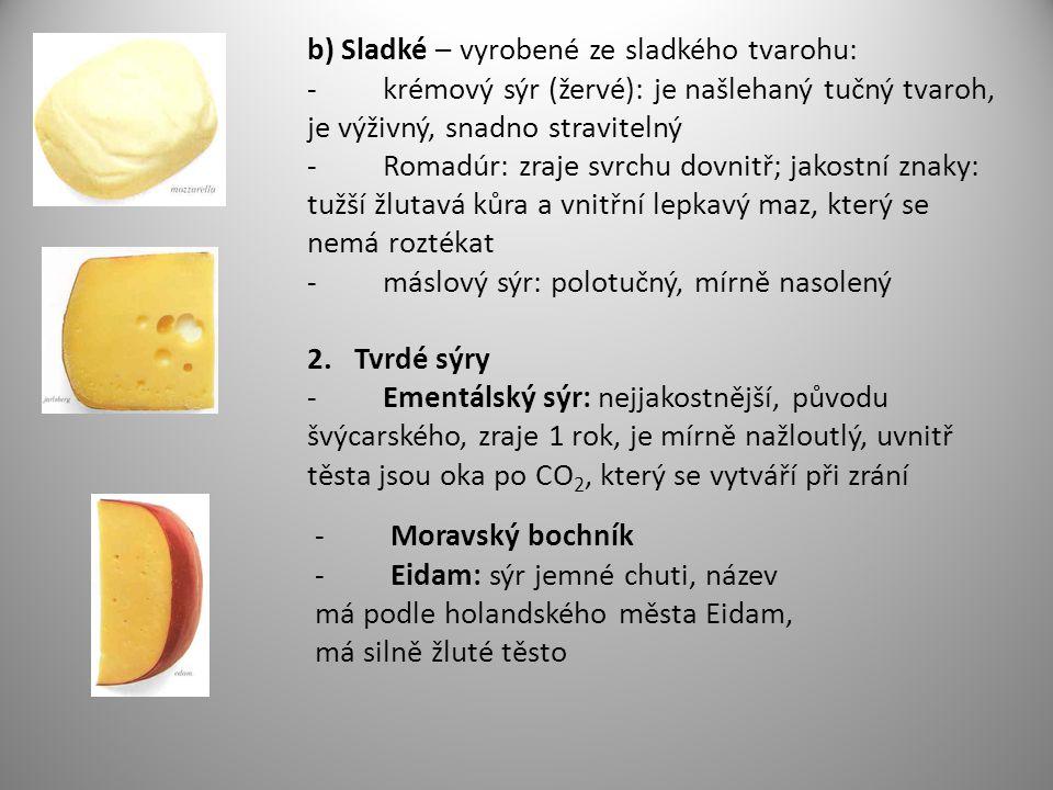 b) Sladké – vyrobené ze sladkého tvarohu: - krémový sýr (žervé): je našlehaný tučný tvaroh, je výživný, snadno stravitelný - Romadúr: zraje svrchu dovnitř; jakostní znaky: tužší žlutavá kůra a vnitřní lepkavý maz, který se nemá roztékat - máslový sýr: polotučný, mírně nasolený 2.