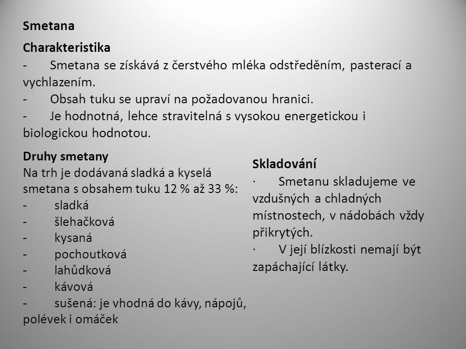 Smetana Charakteristika - Smetana se získává z čerstvého mléka odstředěním, pasterací a vychlazením. - Obsah tuku se upraví na požadovanou hranici. -
