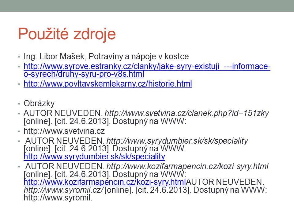 Použité zdroje Ing. Libor Mašek, Potraviny a nápoje v kostce http://www.syrove.estranky.cz/clanky/jake-syry-existuji_---informace- o-syrech/druhy-syru