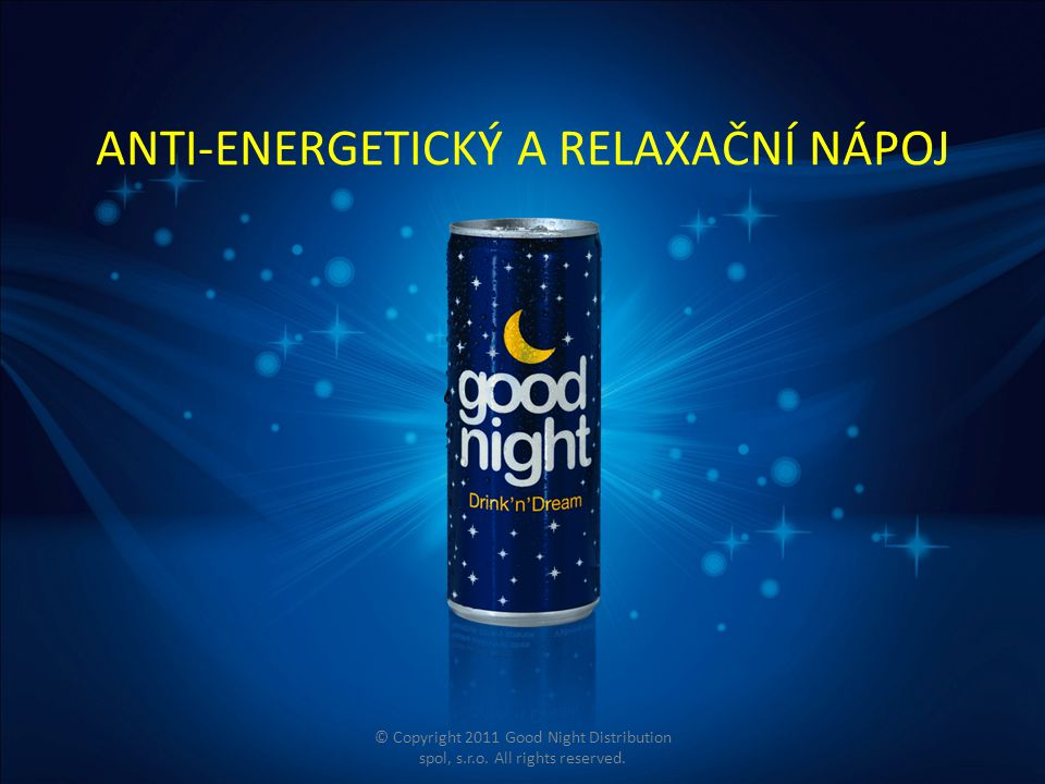 ANTI-ENERGETICKÝ A RELAXAČNÍ NÁPOJ © Copyright 2011 Good Night Distribution spol, s.r.o. All rights reserved.