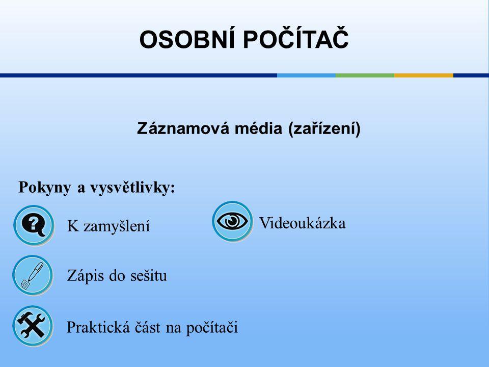 Záznamová média (zařízení) OSOBNÍ POČÍTAČ Pokyny a vysvětlivky: Zápis do sešitu K zamyšlení Praktická část na počítači Videoukázka
