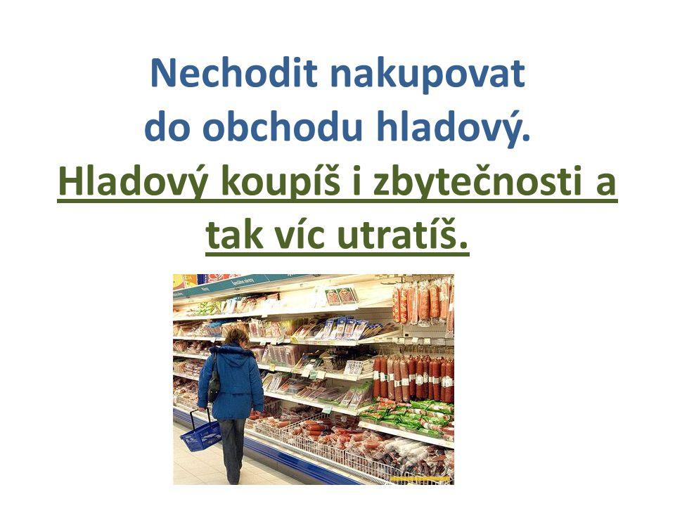 Nechodit nakupovat do obchodu hladový. Hladový koupíš i zbytečnosti a tak víc utratíš.