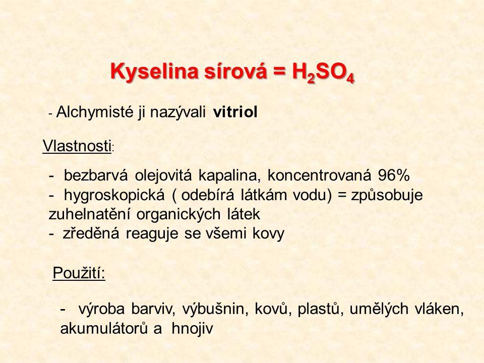 Kyselina sírová = H 2 SO 4 -bezbarvá olejovitá kapalina, koncentrovaná 96% -hygroskopická ( odebírá látkám vodu) = způsobuje zuhelnatění organických látek - zředěná reaguje se všemi kovy - Alchymisté ji nazývali vitriol Vlastnosti : Použití: -výroba barviv, výbušnin, kovů, plastů, umělých vláken, akumulátorů a hnojiv