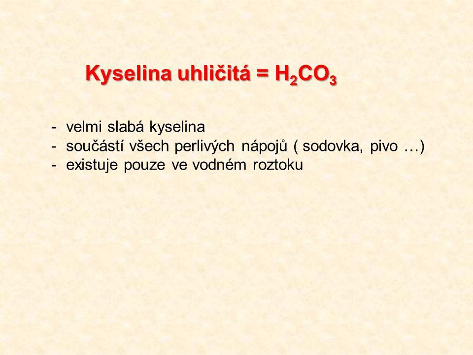 Kyselina uhličitá = H 2 CO 3 -velmi slabá kyselina -součástí všech perlivých nápojů ( sodovka, pivo …) -existuje pouze ve vodném roztoku