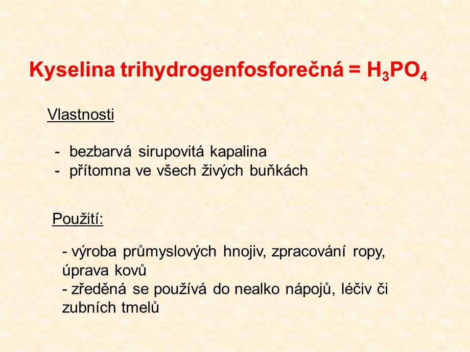 Kyselina trihydrogenfosforečná = H 3 PO 4 -bezbarvá sirupovitá kapalina -přítomna ve všech živých buňkách Vlastnosti Použití: - výroba průmyslových hnojiv, zpracování ropy, úprava kovů - zředěná se používá do nealko nápojů, léčiv či zubních tmelů