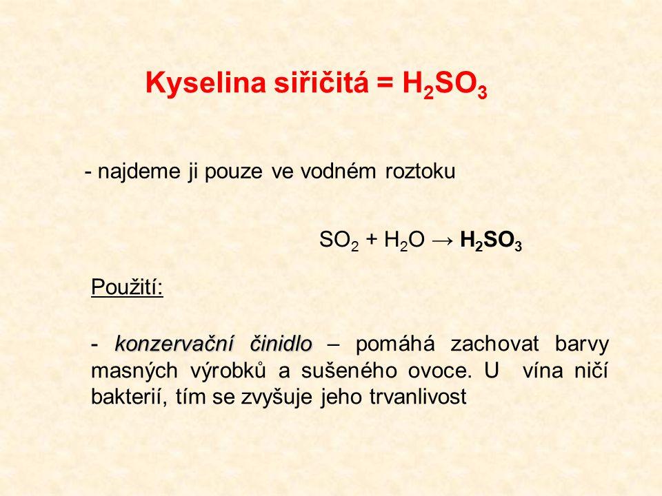 Kyselina siřičitá = H 2 SO 3 - najdeme ji pouze ve vodném roztoku SO 2 + H 2 O → H 2 SO 3 Použití: konzervační činidlo - konzervační činidlo – pomáhá zachovat barvy masných výrobků a sušeného ovoce.