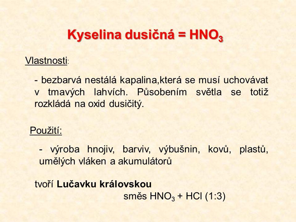 Kyselina dusičná = HNO 3 Vlastnosti : - bezbarvá nestálá kapalina,která se musí uchovávat v tmavých lahvích. Působením světla se totiž rozkládá na oxi