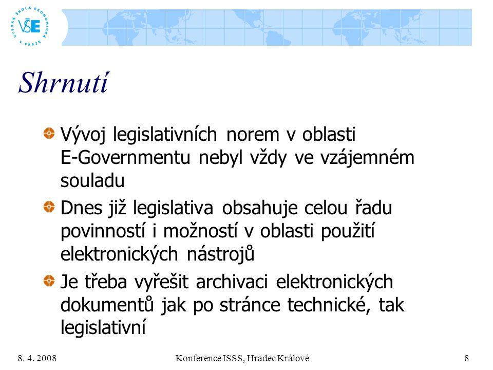 8. 4. 2008 Konference ISSS, Hradec Králové 8 Shrnutí Vývoj legislativních norem v oblasti E-Governmentu nebyl vždy ve vzájemném souladu Dnes již legis