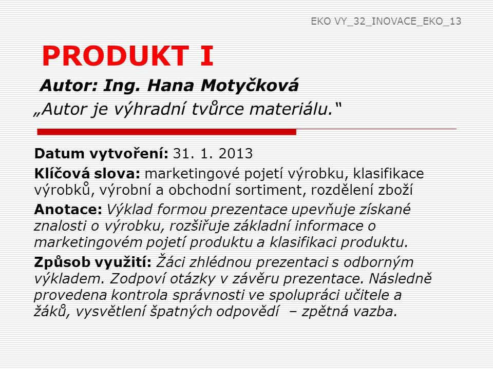 Výrobek  Výrobek  hmotný či nehmotný produkt nebo služba uspokojující lidské potřeby  hmotný produkt: auto, kolo, učebnice  nehmotný produkt: nápad, know-how  služba: kosmetika, bankovnictví, vzdělávání, cestovní ruch EKO VY_32_INOVACE_EKO_13