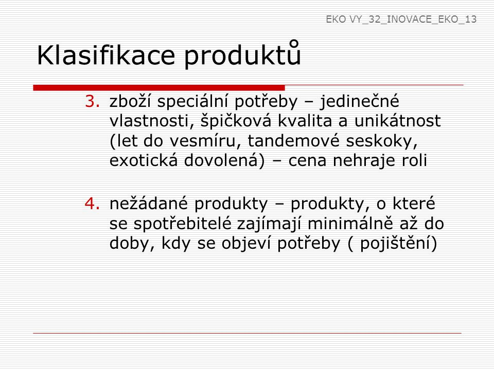 Klasifikace produktů 3.zboží speciální potřeby – jedinečné vlastnosti, špičková kvalita a unikátnost (let do vesmíru, tandemové seskoky, exotická dovolená) – cena nehraje roli 4.nežádané produkty – produkty, o které se spotřebitelé zajímají minimálně až do doby, kdy se objeví potřeby ( pojištění) EKO VY_32_INOVACE_EKO_13