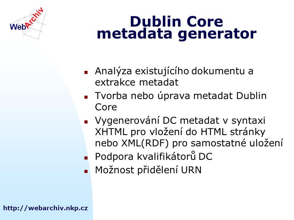 http://webarchiv.nkp.cz Dublin Core metadata generator Analýza existujícího dokumentu a extrakce metadat Tvorba nebo úprava metadat Dublin Core Vygenerování DC metadat v syntaxi XHTML pro vložení do HTML stránky nebo XML(RDF) pro samostatné uložení Podpora kvalifikátorů DC Možnost přidělení URN