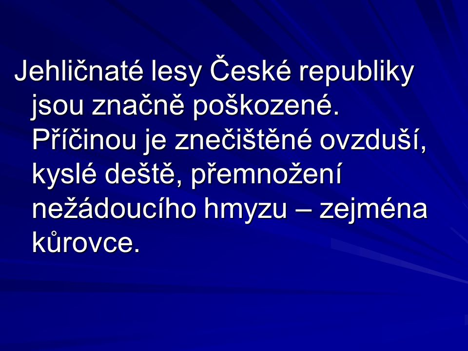 Jehličnaté lesy České republiky jsou značně poškozené. Příčinou je znečištěné ovzduší, kyslé deště, přemnožení nežádoucího hmyzu – zejména kůrovce.