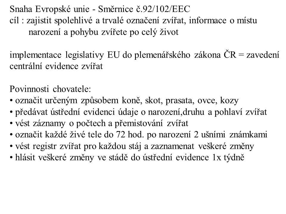 Snaha Evropské unie - Směrnice č.92/102/EEC cíl : zajistit spolehlivé a trvalé označení zvířat, informace o místu narození a pohybu zvířete po celý život implementace legislativy EU do plemenářského zákona ČR = zavedení centrální evidence zvířat Povinnosti chovatele: označit určeným způsobem koně, skot, prasata, ovce, kozy předávat ústřední evidenci údaje o narození,druhu a pohlaví zvířat vést záznamy o počtech a přemistování zvířat označit každé živé tele do 72 hod.