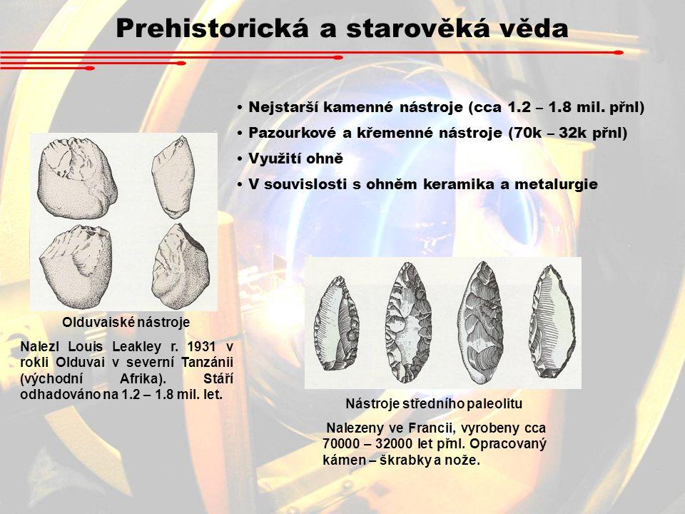 Prehistorická a starověká věda Nejstarší kamenné nástroje (cca 1.2 – 1.8 mil. přnl) Pazourkové a křemenné nástroje (70k – 32k přnl) Využití ohně V sou