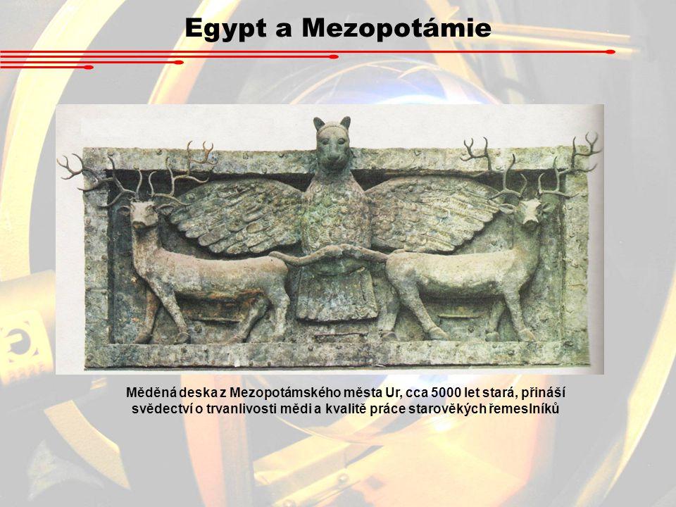 Egypt a Mezopotámie Měděná deska z Mezopotámského města Ur, cca 5000 let stará, přináší svědectví o trvanlivosti mědi a kvalitě práce starověkých řeme