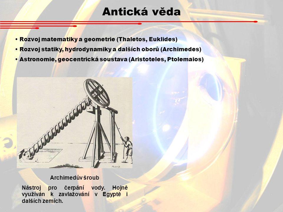 Antická věda Rozvoj matematiky a geometrie (Thaletos, Euklides) Rozvoj statiky, hydrodynamiky a dalších oborů (Archimedes) Astronomie, geocentrická so