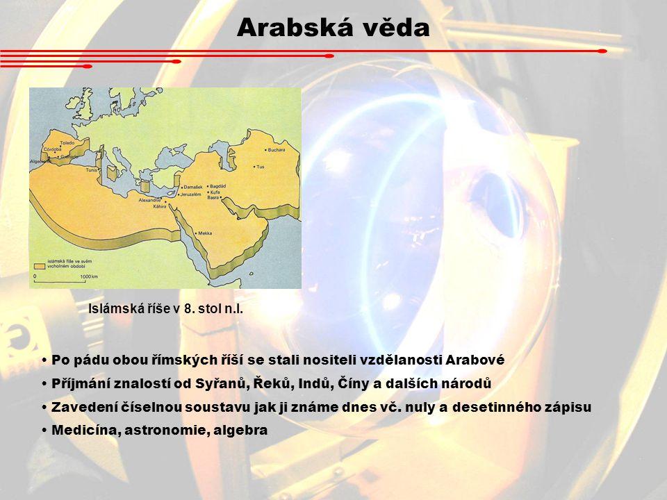 Arabská věda Islámská říše v 8. stol n.l. Po pádu obou římských říší se stali nositeli vzdělanosti Arabové Příjmání znalostí od Syřanů, Řeků, Indů, Čí