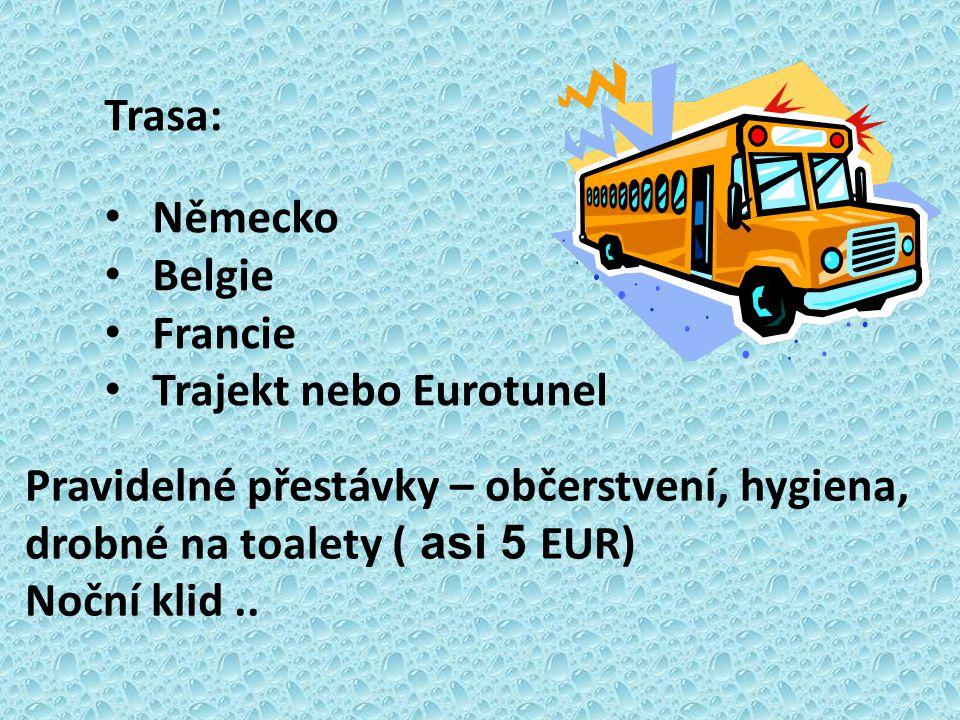 Trasa: Německo Belgie Francie Trajekt nebo Eurotunel Pravidelné přestávky – občerstvení, hygiena, drobné na toalety ( asi 5 EUR) Noční klid..