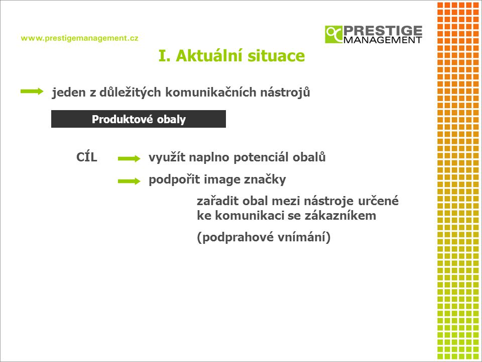 jeden z důležitých komunikačních nástrojů CÍL využít naplno potenciál obalů podpořit image značky zařadit obal mezi nástroje určené ke komunikaci se zákazníkem (podprahové vnímání) I.
