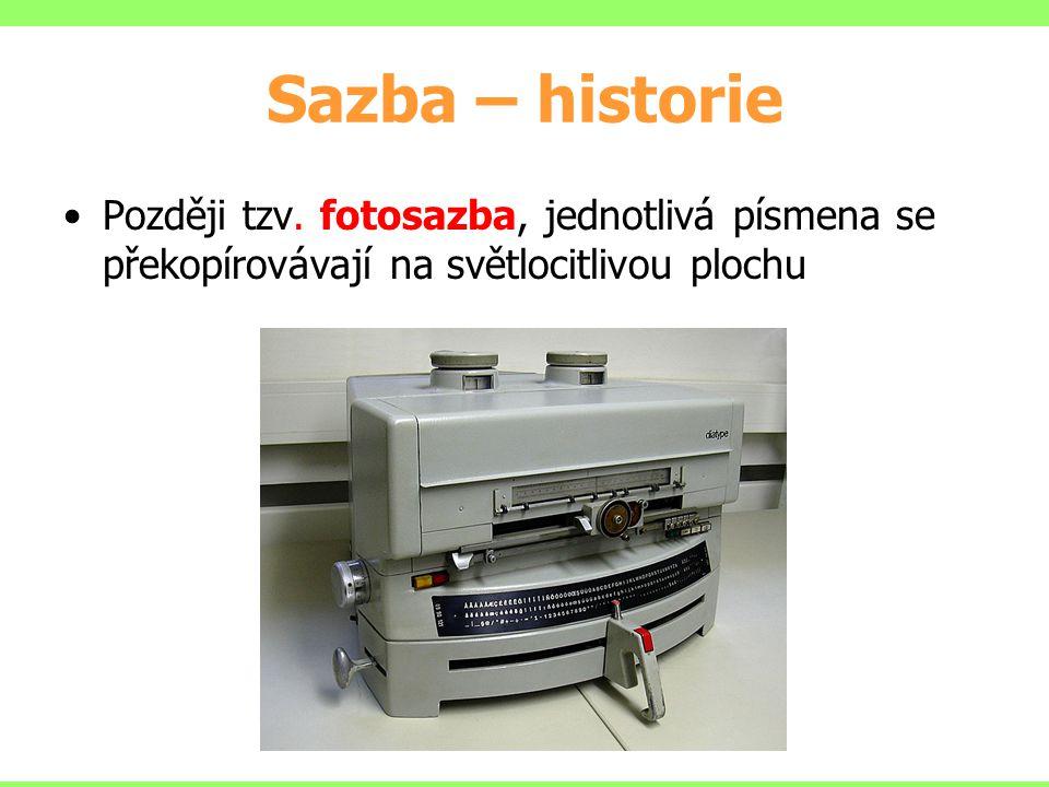 Sazba – historie Později tzv. fotosazba, jednotlivá písmena se překopírovávají na světlocitlivou plochu