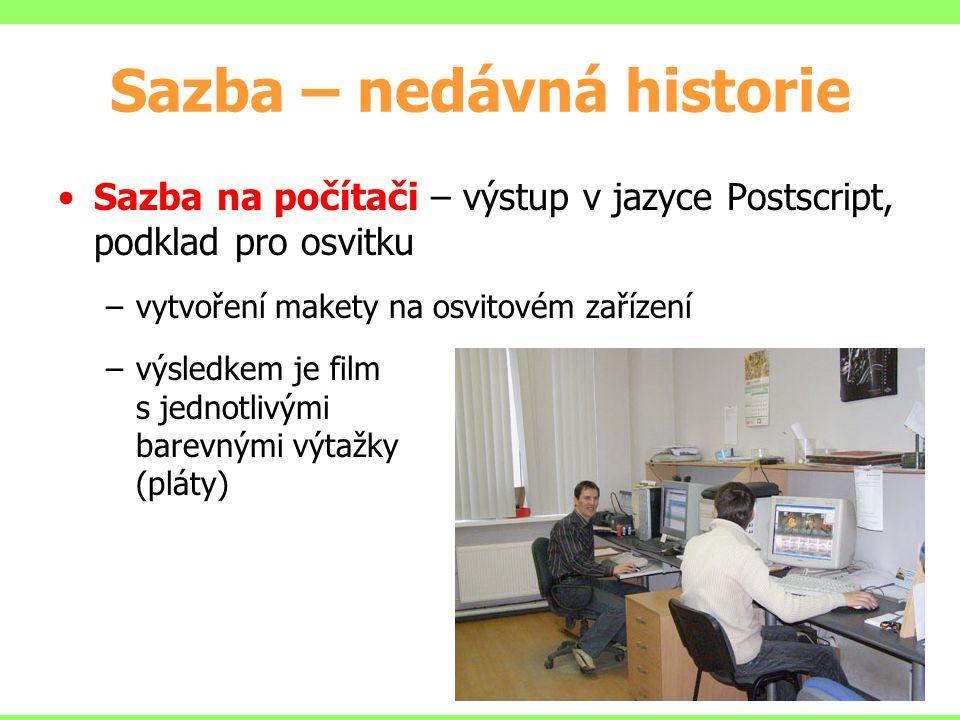 Sazba – nedávná historie Sazba na počítači – výstup v jazyce Postscript, podklad pro osvitku –vytvoření makety na osvitovém zařízení –výsledkem je film s jednotlivými barevnými výtažky (pláty)