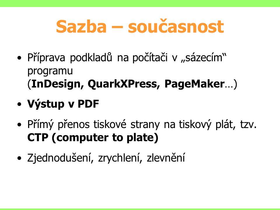 """Sazba – současnost Příprava podkladů na počítači v """"sázecím"""" programu (InDesign, QuarkXPress, PageMaker…) Výstup v PDF Přímý přenos tiskové strany na"""
