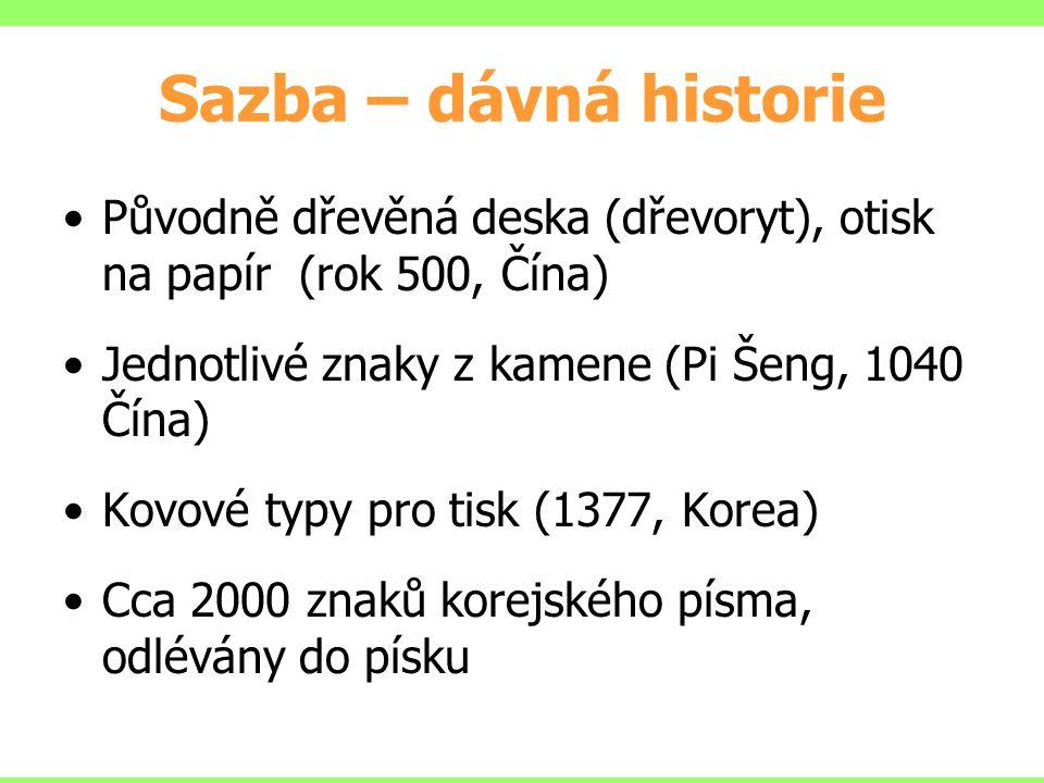 Sazba – dávná historie Původně dřevěná deska (dřevoryt), otisk na papír (rok 500, Čína) Jednotlivé znaky z kamene (Pi Šeng, 1040 Čína) Kovové typy pro tisk (1377, Korea) Cca 2000 znaků korejského písma, odlévány do písku