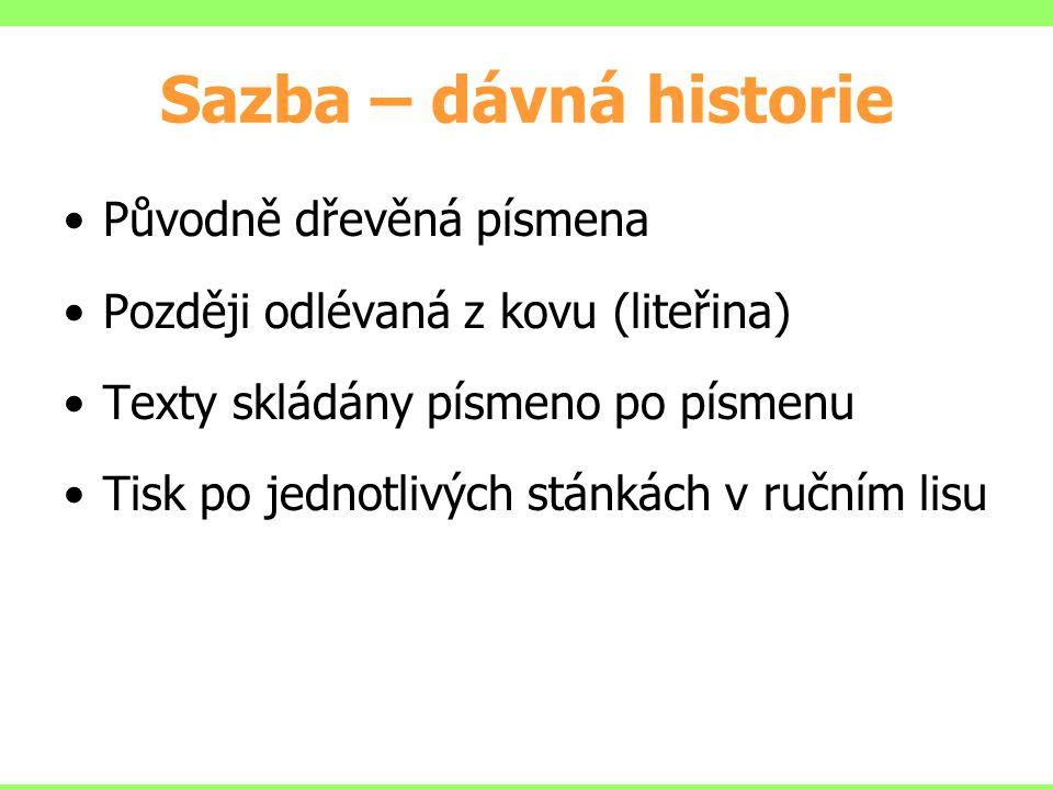 Sazba – dávná historie Původně dřevěná písmena Později odlévaná z kovu (liteřina) Texty skládány písmeno po písmenu Tisk po jednotlivých stánkách v ručním lisu